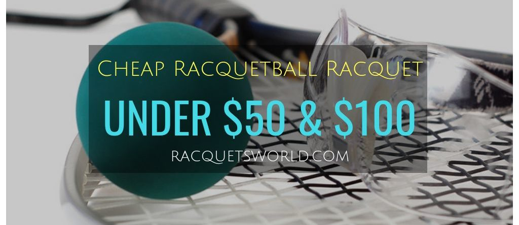 Cheap and Affordable Racquetball Racquets under $50 and $100